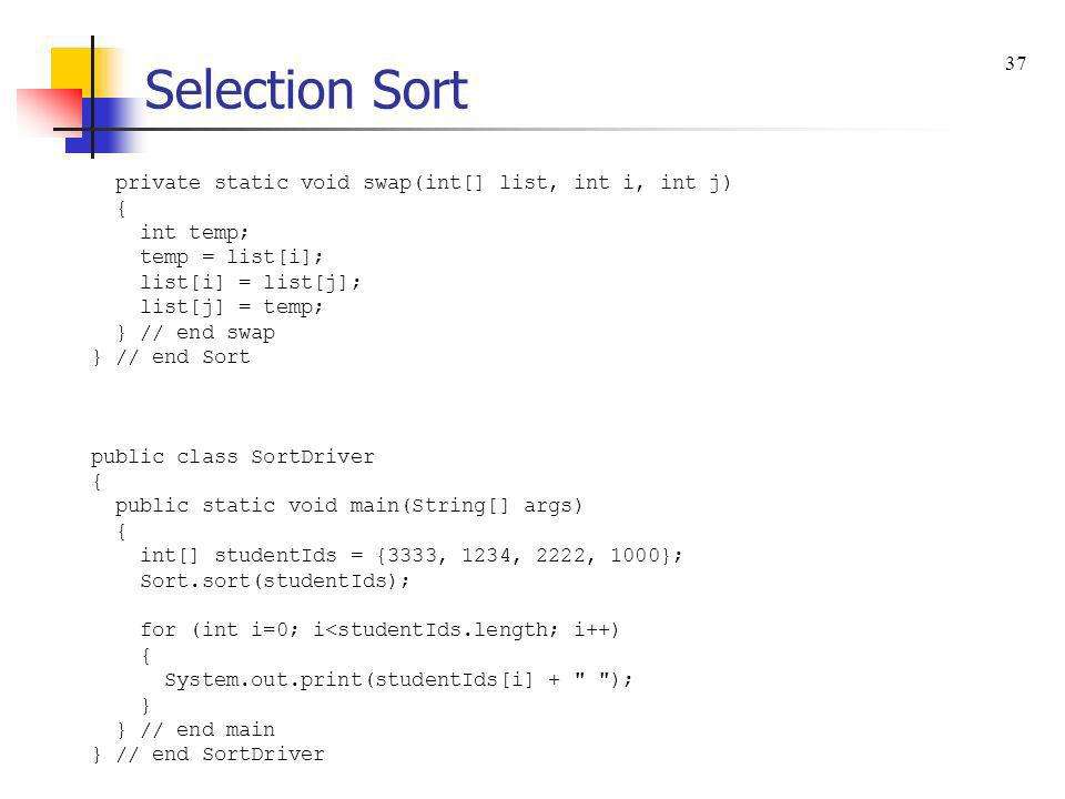 Selection Sort 37 private static void swap(int[] list, int i, int j) {